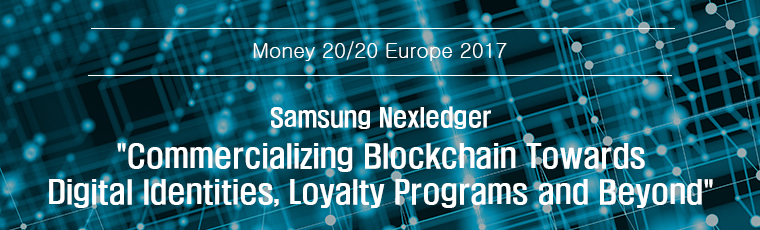 Money 20/20 europe 2017, Samsung Nexledger :Commercializing Blockchain Towards Digital Identities, Loyalty Programs and Beyond