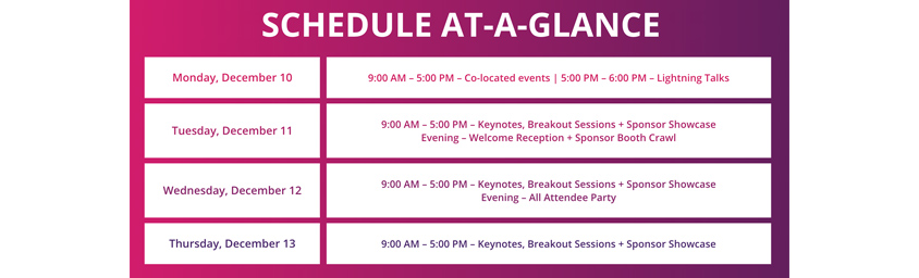Conference Agenda / SCHEDULE AT-A-GLANCE / Monday, December 10 : 9:00AM - 5:00 PM - Co-located events   5:00 PM - 6:00PM - Lightning Talks / Tuesday, December 11 : 9:00 AM - 5:00 PM - Keynotes, Breakout Sessions + Sponsor Showcase Evening - Welcome Reception + Sponsor Booth Crawl / Wednesday, December 12 : 9:00 AM - 5:00 PM - Keynotes, Breakout Sessions + Sponsor Showcase Evening - All Attendee Party / Thursday, December 13 : 9:00AM - 5:00 PM - Keynotes, Breakout Sessions + Sponsor Showcase