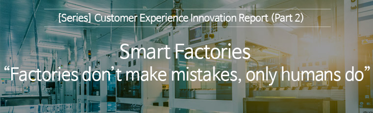 [ Seies ] Customer Experience Innovation Report  (Part2 ) Smart Factories : Factories don't make mistakes, only humans do