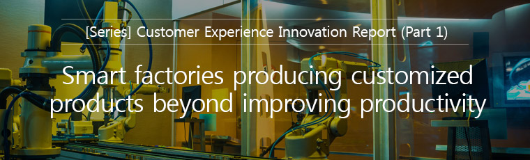 [Series] Customer Experience Innovation Report (Part1), Smart tactories producing customized products beyond improving productivity