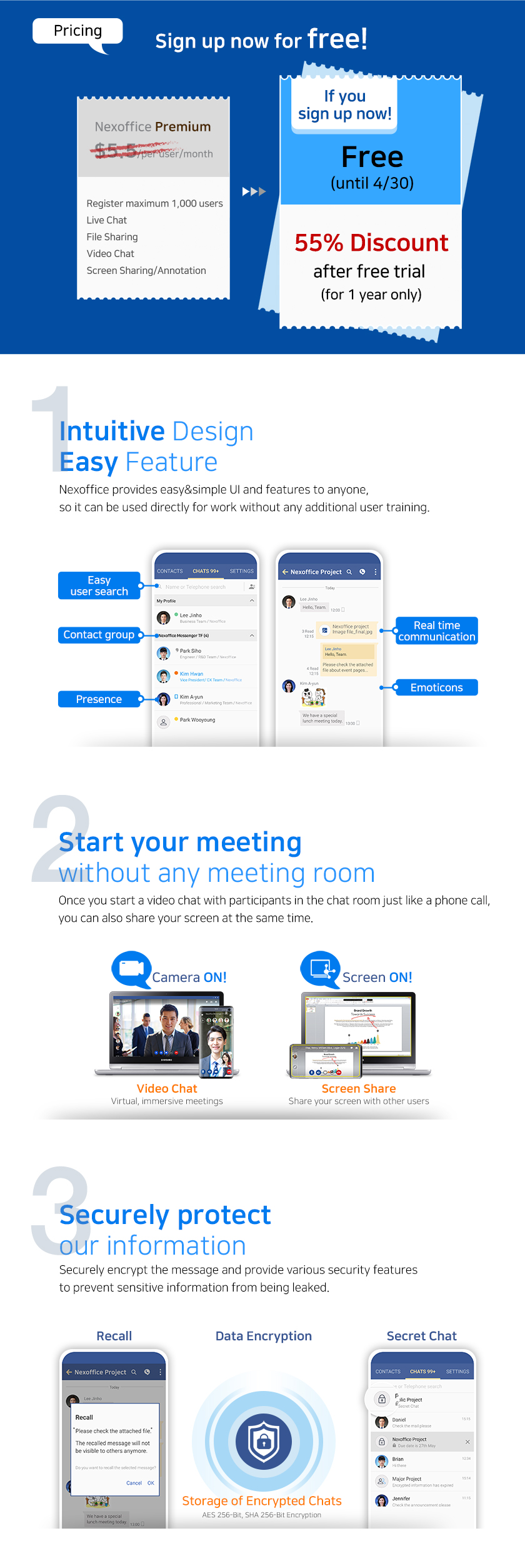 Sign up for free until April 30.  1. Intuitive Design, Easy Feature  Nexoffice provides easy&simple UI and features to anyone,  so it can be used directly for work without any additional user training.  2. Start your meeting without any meeting room. Once you start a video chat with participants in the chat room just like a phone call, you can also share your screen at the same time.  3. Securely Protcet our information  Securely encrypt the message and provide various security features to prevent sensitive information from being leaked.