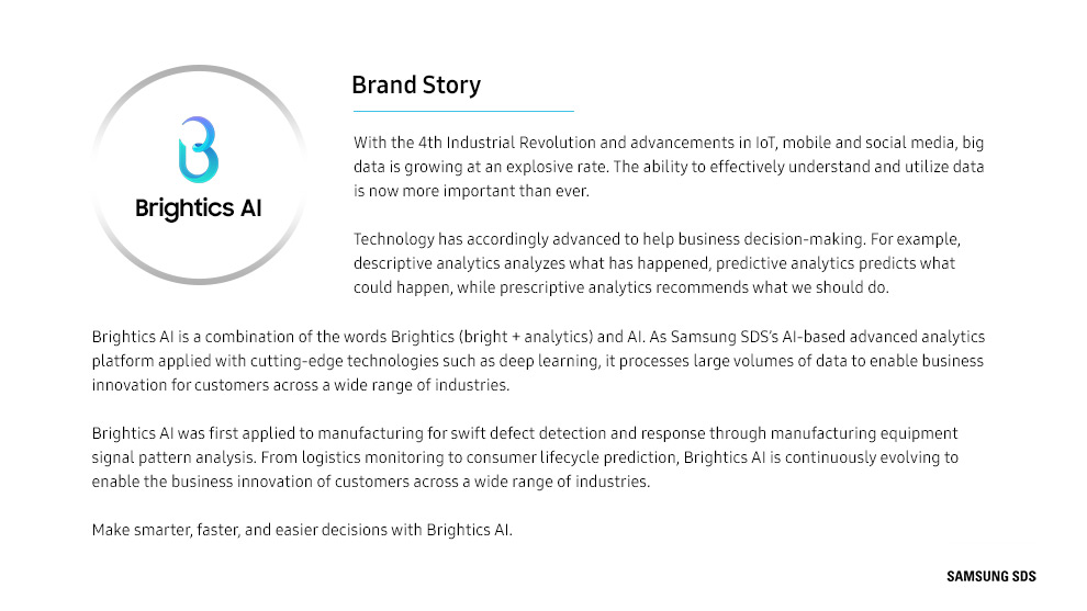 Brightics AI Brand is a combination of the words Brightics (bright + analytics) and AI. As Samsung SDS's AI-based advanced analytics platform applied with cutting-edge technologies such as deep learning, it processes large volumes of data to enable business innovation for customers across a wide range of industries.