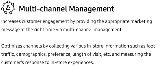 Multi-channel Management •Increases customer engagement by providing the appropriate marketing message at the right time via multi-channel management. Optimizes channels by collecting various in-store information such as foot traffic, demographics, preference, length of visit, etc. and measuring the customer's response to in-store experiences.