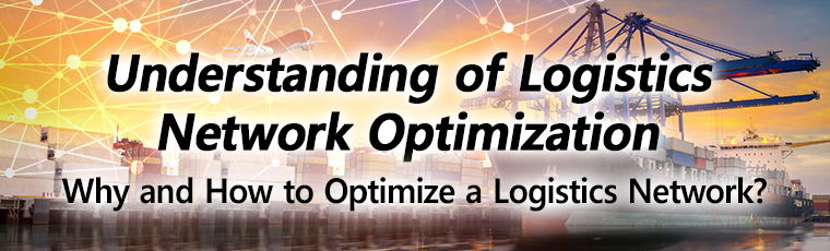 Understanding of Logistics Network Optimization, Why and How to Optimize a Logistics Network?