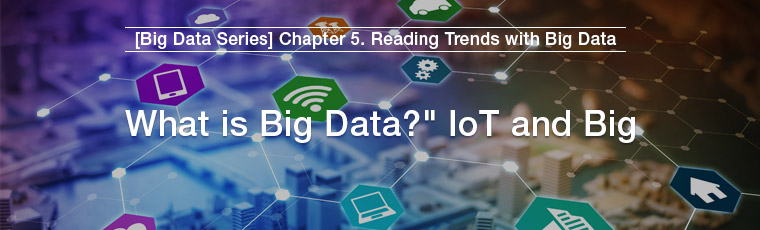 [Big Data Series] Chapter 5. Reading Trends with Big Data, What is Big Data? IoT and Big Data