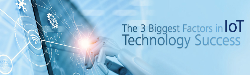 The 3 Biggest Factors in IoT Technology Success