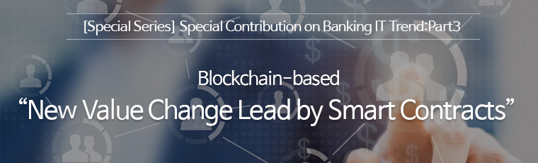 [Special series] Special contribution on banking IT trend : part3, Blockchain-based : New Value Change Lead by Smart Contracts