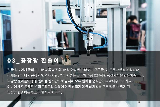 공장장 한솔이 - 전국 각지에서 몰려드는 배송 독촉전화, 매일 수십 번도 바뀌는 주문들, 이 모두가 옛날얘깁니다. 이제는 컴퓨터가 공장의 인력과 자원, 설비 시설을 고려해 가장 효율적인 생산계획을 만들어줍니다. 다양한 센서들이 공장 설비를 실시간으로 감시해 오류 설비를 순식간에 파악해주기도 하죠. 이번에 새로 도입한 스마트팩토리 덕분에 이번 신학기 동안 납기일을 모두 맞출 수 있게 된 공장장 한솔이는 안도의 한숨을 쉽니다.