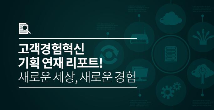 고객경험혁신 기획 연재 리포트! 새로운 세상, 새로운 경험