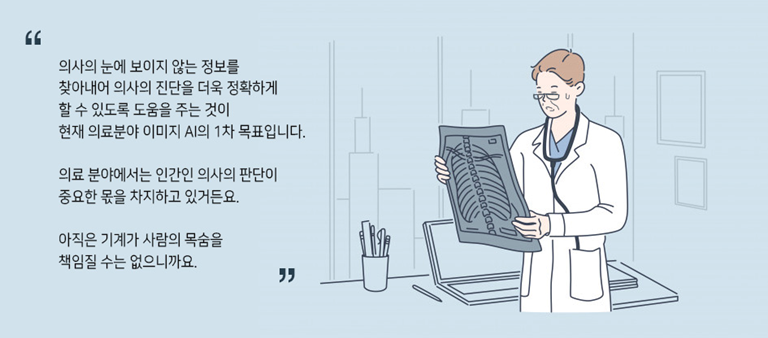 의사의 눈에 보이지 않는 정보를 찾아내어 의사의 진단을 더욱 정확하게 할 수 있도록 도움을 주는 것이 현재 의료분야 이미지 AI의 1차 목표 입니다. 의료분야에서는 인간인 의사의 판단이 중요한 몫을 차지하고 있거든요. 아직은 기계가 사람의 목숨을 책임질 수는 없으니깐요