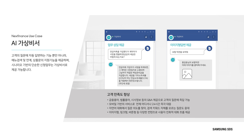고객 질문에 자동 답변하는 기능 뿐만 아니라, 메뉴검색 및 연계, 상품 문의 기능을 제공하며, 시나리오 기반의 단순한 신청업무는 가상비서로 제공 가능합니다.