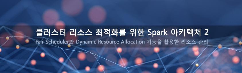 클러스터 리소스 최적화를 위한 Spark 아키텍처 2 - Fair Scheduler와 Dynamic Resource Allocation 기능을 활용한 리소스 관리