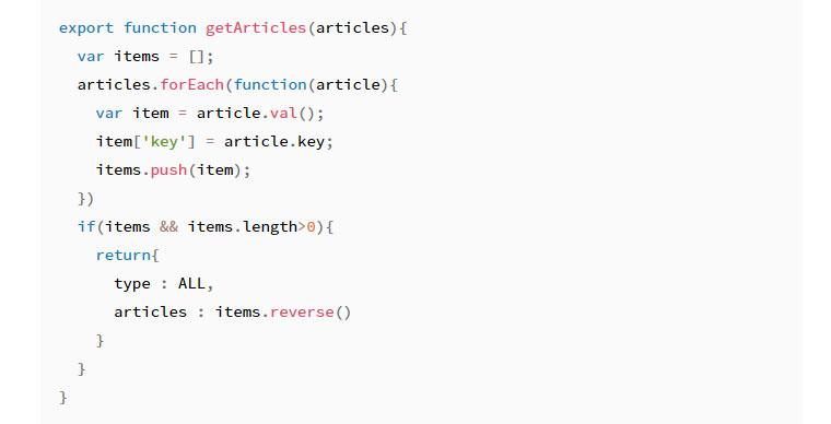코드 스니펫 - export function getArticles(articles){ var items = []; articles.forEach(function(article) { vat item = article.val(); item['key'] = article.key; item.push(item); }) if(item && items.length>0) { return { type : ALL, articles : items.reverse() } } }