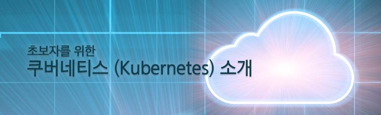 초보자를 위한 쿠버네티스 (Kubernetes) 소개