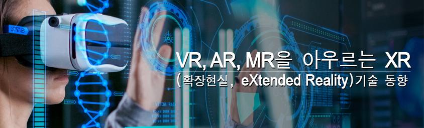 VR, AR, MR을 아우르는 XR(확장현실, eXtended Reality) 기술 동향