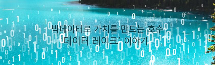 빅데이터로 가치를 만드는 호수 '데이터 레이크' 이야기