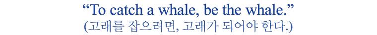 고래를 잡으려면, 고래가 되어야 한다.