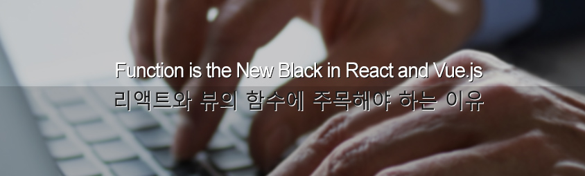 Function is the New Black in React and Vue.js : 리액트와 뷰의 함수에 주목해야 하는 이유
