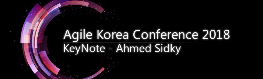 Agile Korea Conference 2018, KeyNote - Ahmed Sidky