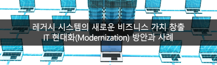 레거시 시스템의 새로운 비즈니스 가치 창출-IT 현대화(Modernization) 방안과 사례