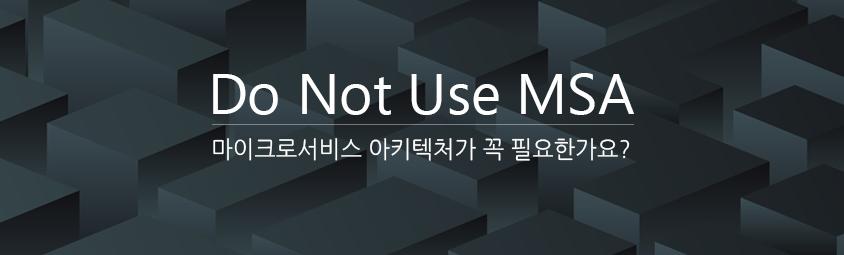 Do Not Use MSA - 마이크로서비스 아키텍처가 꼭 필요한가요?