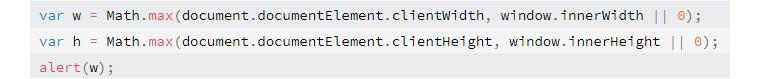 var w = Math.max(document.documentElement.clientWidth, window.innerWidth || 0); var h = Math.max(document.documentElement.clientHeight, window.innerHeight || 0); alert(w);