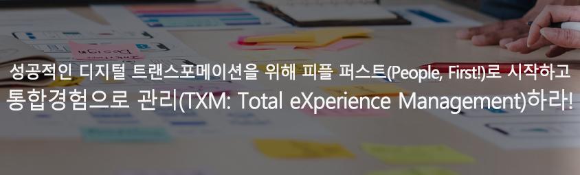 성공적인 디지털트랜스포메이션을 위해 피플 퍼스트(People, First!)로 시작하고 통합경험으로 관리(TXM: Total eXperience Management)하라!