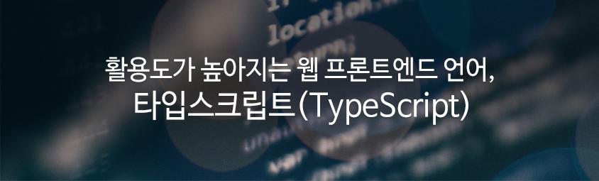 활용도가 높아지는 웹 프론트엔드 언어, 타입스크립트(TypeScript)