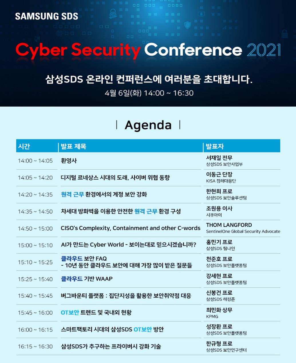 삼성SDS Cyber Security Conference 2021 삼성SDS 온랑린 컨퍼런스에 여러분을 초대합니다 4월 6일(화) 14:00~16:30 아젠다 시간 발표 제목 발표자 순 14:00 ~ 14:05     환영사     서재일 전무 삼성SDS 보안사업부  14:05 ~ 14:20     디지털 르네상스 시대의 도래, 사이버 위협 동향     이동근 단장 KISA 침해대응단  14:20 ~ 14:35     원격 근무 환경에서의 계정 보안 강화     한현희 프로 삼성SDS 보안솔루션팀  14:35 ~ 14:50     차세대 방화벽을 이용한 안전한 원격근무 환경 구성     조원용 이사 시큐아이  14:50 ~ 15:00     CISO's Complexity, Containment and other C-words     THOM LANGFORDSentinelOne Global SecurityAdvocate  15:00 ~ 15:10     AI가 만드는 Cyber World - 보이는대로 믿으시겠습니까?     홍민기 프로 삼성SDS 팀나인  15:10 ~ 15:25     클라우드 보안 FAQ - 10년 동안 클라우드 보안에 대해 가장 많이 받은 질문들     천준호 프로 삼성SDS 보안플랫폼팀  15:25 ~ 15:40     클라우드 기반 WAAP     강세현 프로 삼성SDS 보안플랫폼팀  15:40 ~ 15:45     버그바운티 플랫폼 : 집단지성을 활용한 보안취약점 대응     신봉건 프로 삼성SDS 해킹존  15:45 ~ 16:00     OT보안 트렌드 및 국내외 현황     최민화 상무 KPMG  16:00 ~ 16:15     스마트팩토리 시대의 삼성SDS OT보안 방안     성장환 프로 삼성SDS 보안플랫폼팀  16:15 ~ 16:30     삼성SDS가 추구하는 프라이버시 강화 기술     한규형 프로 삼성SDS 보안연구센터