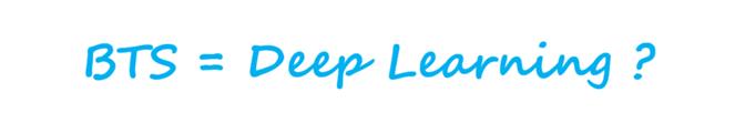 BTS=Deep Learning?