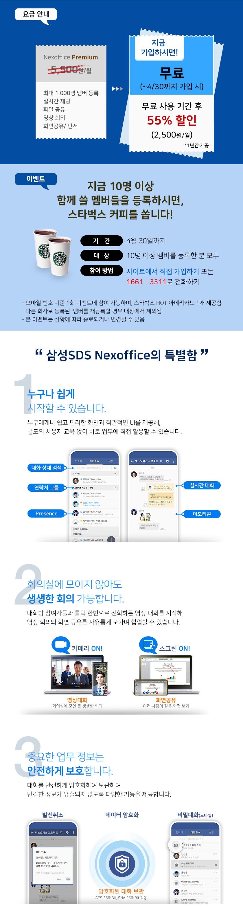삼성SDS Nexoffice 소개/  삼성SDS Nexoffice 요금 안내  Nexoffice Premium  최대 1000명 멤버 등록, 실시간 채팅, 파일공유, 영상회의. 화면 공유/판서 -> 지금 가입하시면! 무료 (~4/30까지 가입 시) 무료 사용기간 후 55% 할인(2,500원/월) *1년간 제공    이벤트 : 지금 10명 이상 함께 쓸 멤버들을 등록하시면 스타벅스 커피를 쏩니다! 기간 : 4월 30일까지 대상 :10명 이상 멤버를 등록한 분 모두 참여방법 : 사이트에서 직접 가입하기 또는 1661-3311로 전화하기 - 모바일 번호 기준 1회 이벤트에 참여 가능하며, 스타벅스 hot 아메리카노 1개 제공함 - 다른 회사로 등록된 멤버를 재등록할 경우 대사엥서 제외됨 - 본 이벤트는 상황에 따라 종료되거나 변경될 수 있음  '삼성SDS Nexoffice Messenger의 특별함' 1. 누구나 쉽게 시작할 수 있습니다. 누구에게나 쉽고 편리한 화면과 직관적인 UI를 제공해, 별도의 사용자교육없이 바로 업무에 직접 활용할 수 있습니다.  2. 회의실에 모이지 않아도 생생한 회의 가능합니다. 대화방 참여자들과 클릭 한번으로 전화하든 영상되하를 시작해 영상 회의와 화면 공유를 자유롭게 오가며 협업할 수 있습니다.  3. 중요한 업무 정보는 안전하게 보호합니다. 대화를 안전하게 암호화하여 보관하며 민감한 정보가 유출되지 않도록 다양한 기능을 제공합니다.